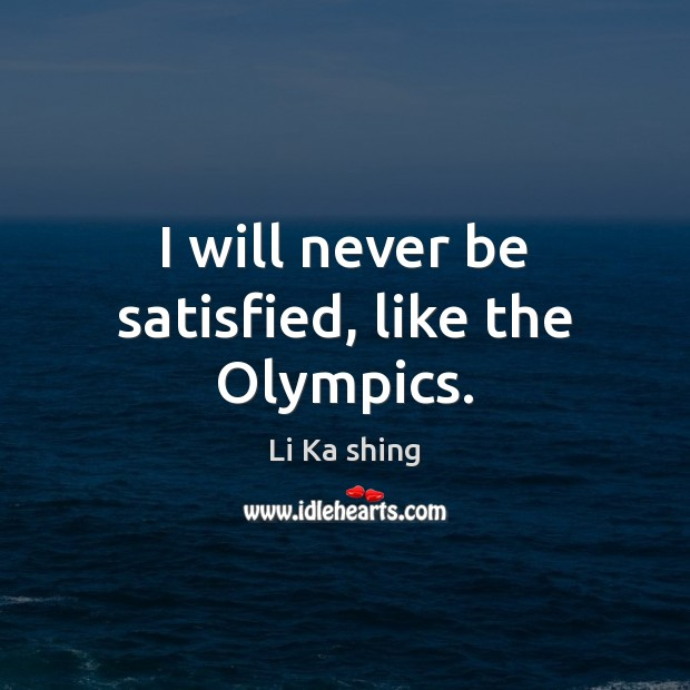 I will never be satisfied, like the Olympics. Image