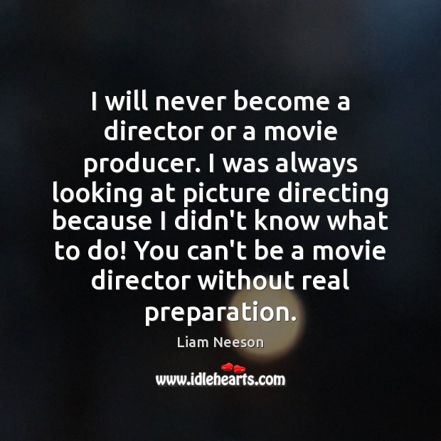 I will never become a director or a movie producer. I was Liam Neeson Picture Quote