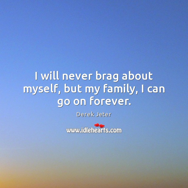 I will never brag about myself, but my family, I can go on forever. Derek Jeter Picture Quote