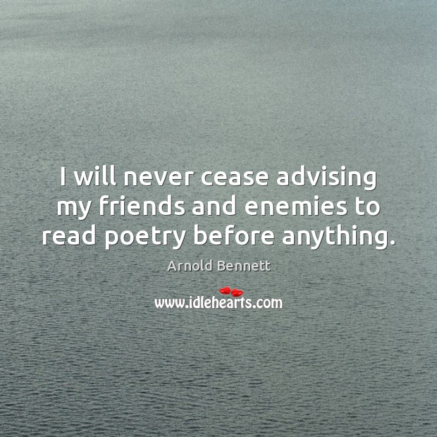 I will never cease advising my friends and enemies to read poetry before anything. Arnold Bennett Picture Quote