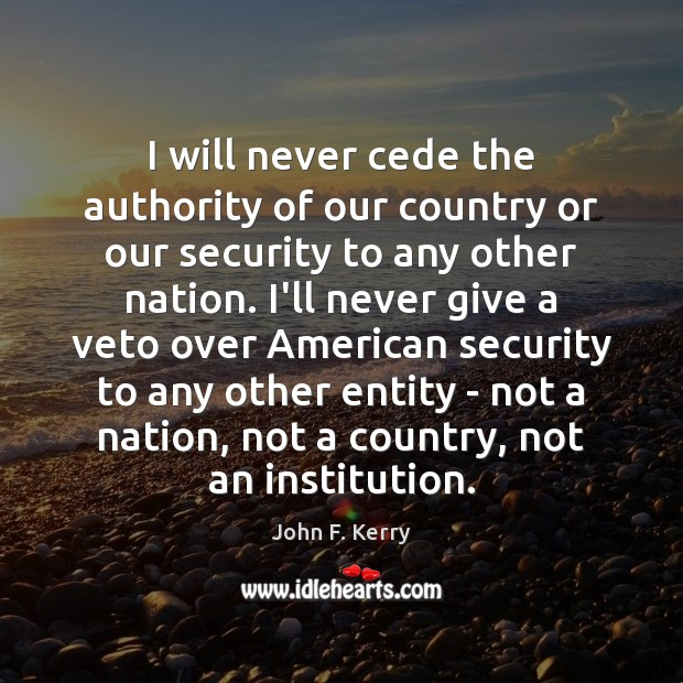 I will never cede the authority of our country or our security John F. Kerry Picture Quote