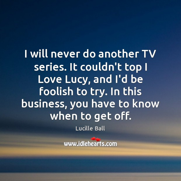 I will never do another TV series. It couldn't top I Love Image