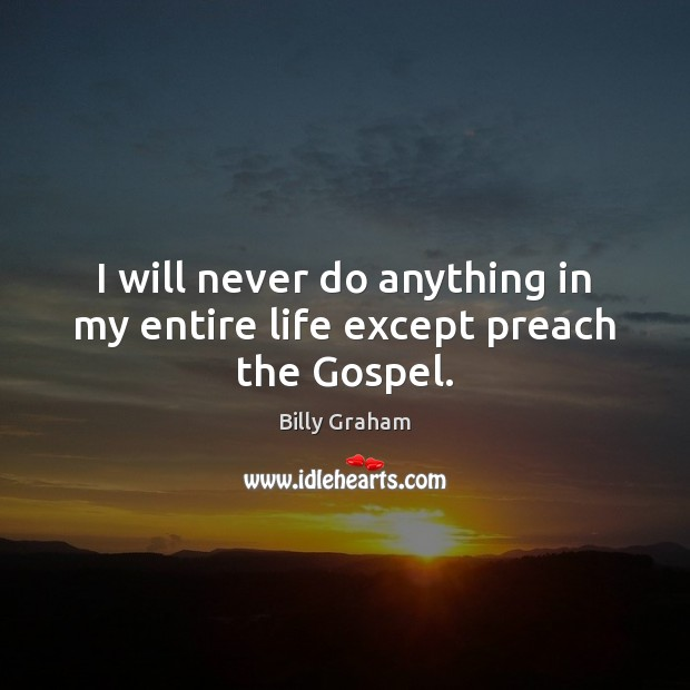 I will never do anything in my entire life except preach the Gospel. Image