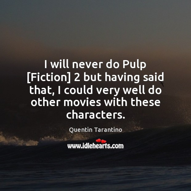 I will never do Pulp [Fiction] 2 but having said that, I could Quentin Tarantino Picture Quote