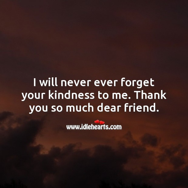 I will never ever forget your kindness to me. Thank you so much dear friend. Thank You Messages Image