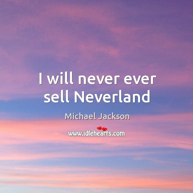 I will never ever sell Neverland Image