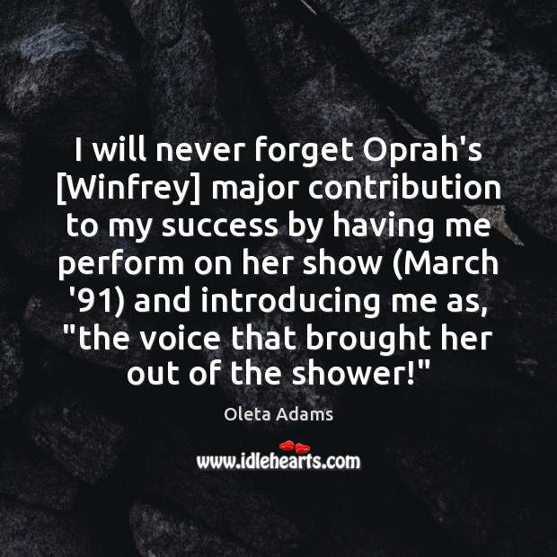 I will never forget Oprah's [Winfrey] major contribution to my success by Oleta Adams Picture Quote