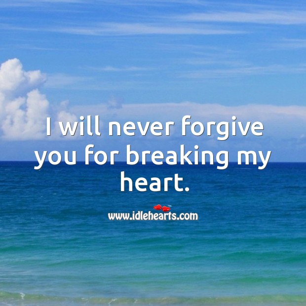 I will never forgive you for breaking my heart. Image