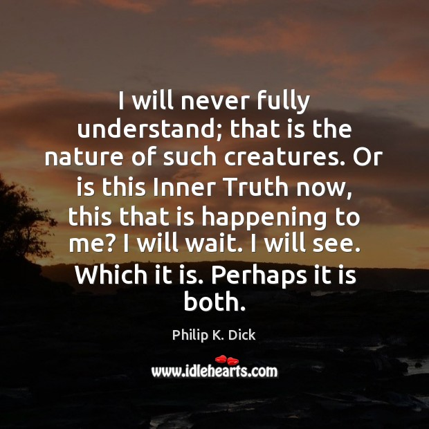 I will never fully understand; that is the nature of such creatures. Image