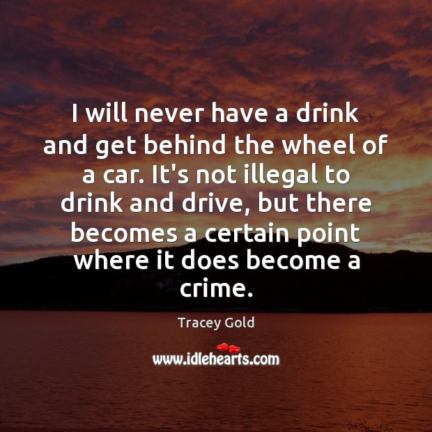 I will never have a drink and get behind the wheel of Tracey Gold Picture Quote