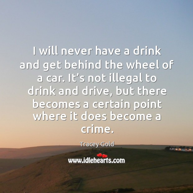 I will never have a drink and get behind the wheel of a car. It's not illegal to drink and drive Tracey Gold Picture Quote