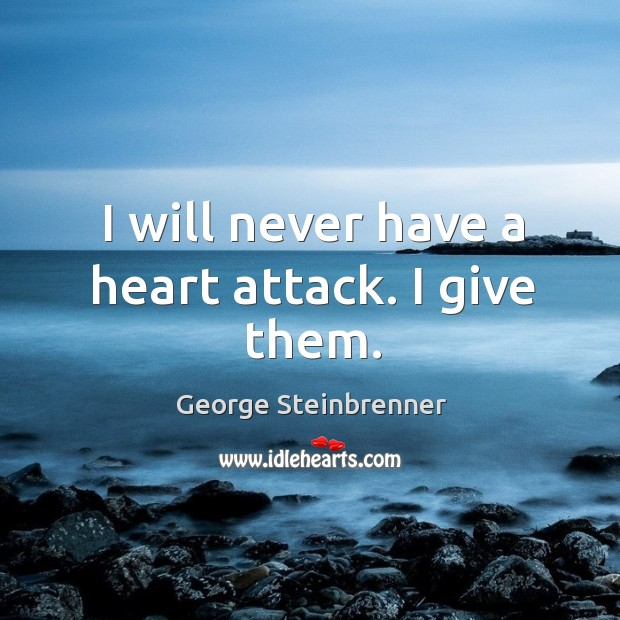 I will never have a heart attack. I give them. George Steinbrenner Picture Quote