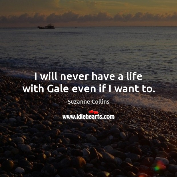 I will never have a life with Gale even if I want to. Image