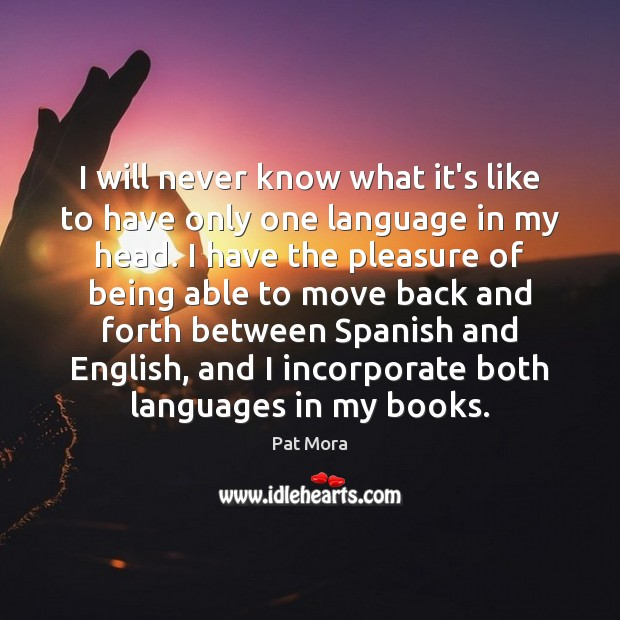 I will never know what it's like to have only one language Pat Mora Picture Quote
