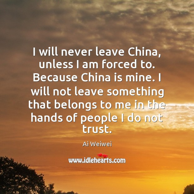 Image, I will never leave China, unless I am forced to. Because China