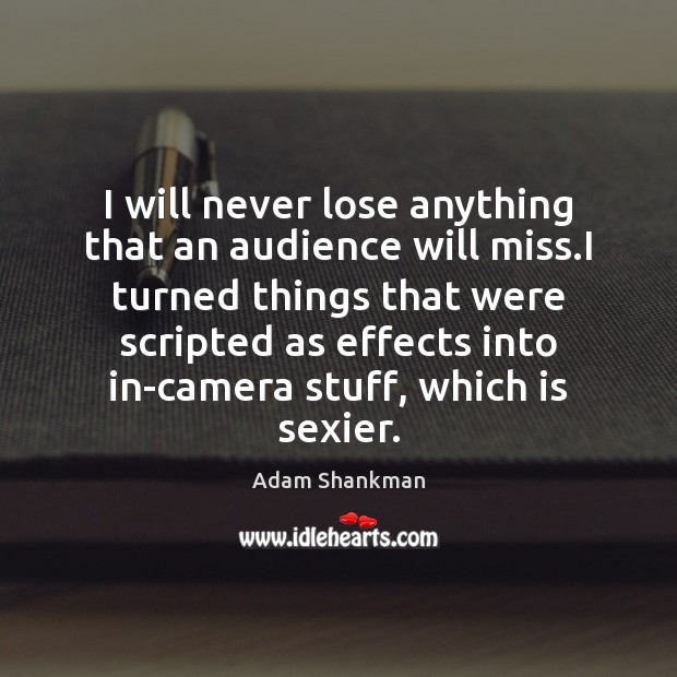 I will never lose anything that an audience will miss.I turned Image