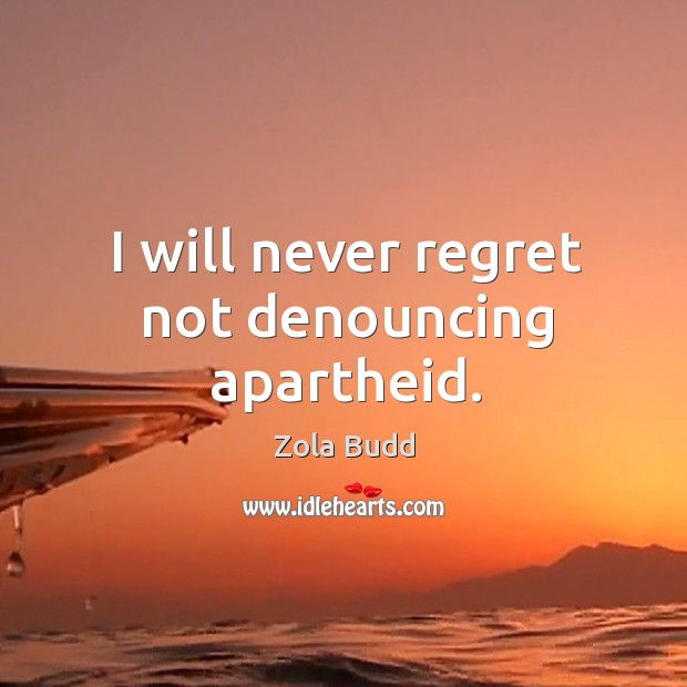 I will never regret not denouncing apartheid. Never Regret Quotes Image
