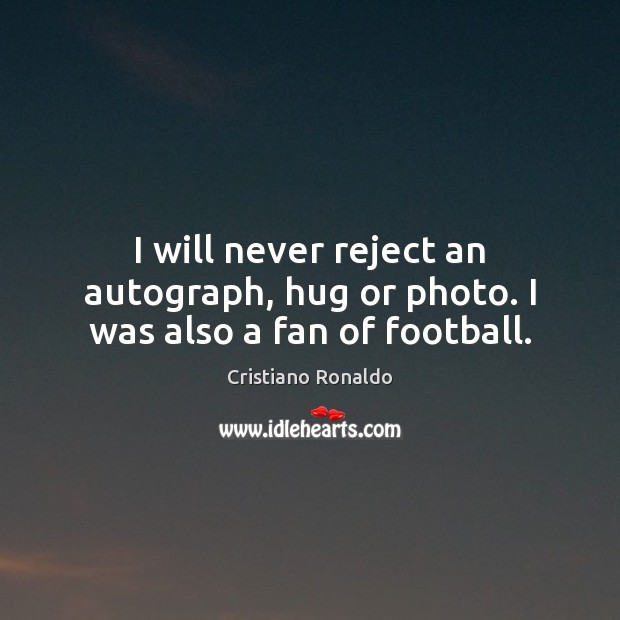 I will never reject an autograph, hug or photo. I was also a fan of football. Cristiano Ronaldo Picture Quote