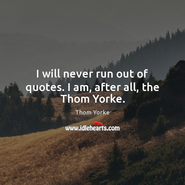 I will never run out of quotes. I am, after all, the Thom Yorke. Thom Yorke Picture Quote