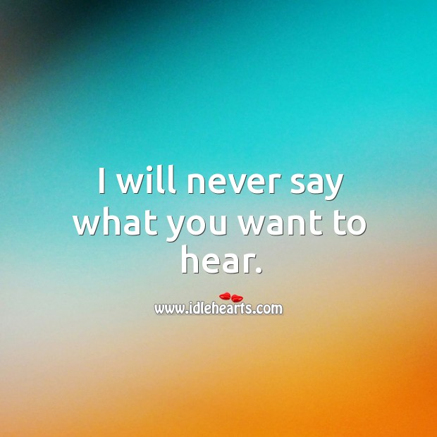 I will never say what you want to hear. Image