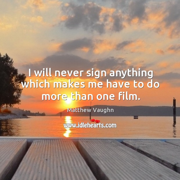 I will never sign anything which makes me have to do more than one film. Matthew Vaughn Picture Quote