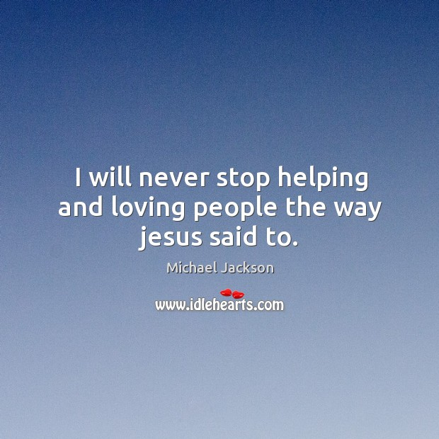 I will never stop helping and loving people the way jesus said to. Image
