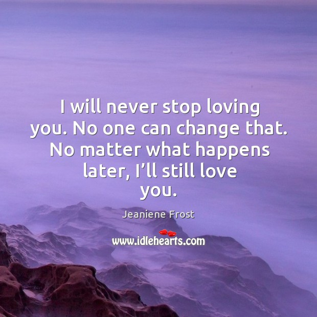 I Will Never Stop Loving You No One Can Change That No