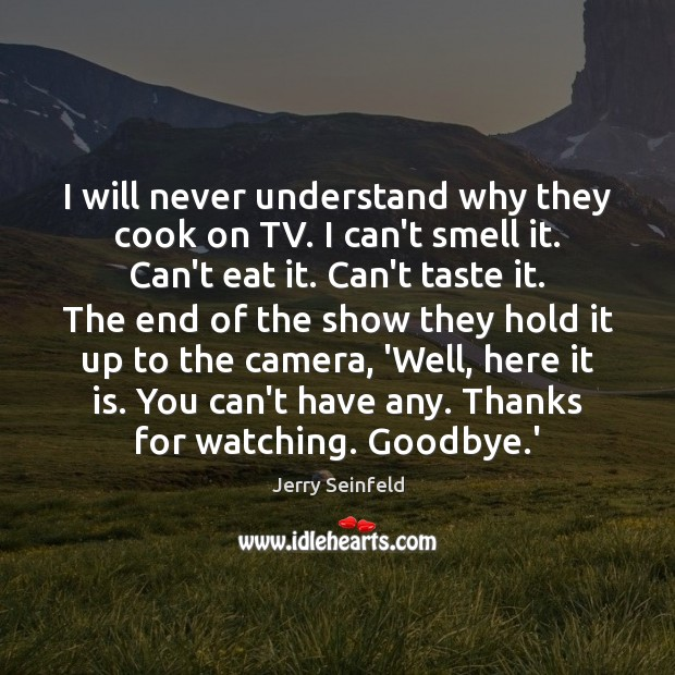 I will never understand why they cook on TV. I can't smell Jerry Seinfeld Picture Quote