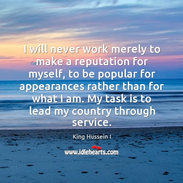 I will never work merely to make a reputation for myself King Hussein I Picture Quote