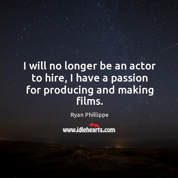 I will no longer be an actor to hire, I have a passion for producing and making films. Ryan Phillippe Picture Quote