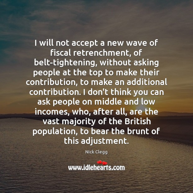 I will not accept a new wave of fiscal retrenchment, of belt-tightening, Nick Clegg Picture Quote