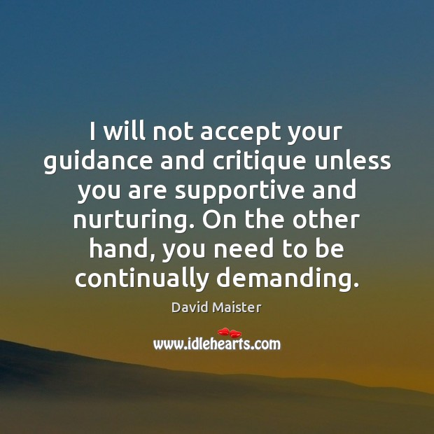 I will not accept your guidance and critique unless you are supportive David Maister Picture Quote