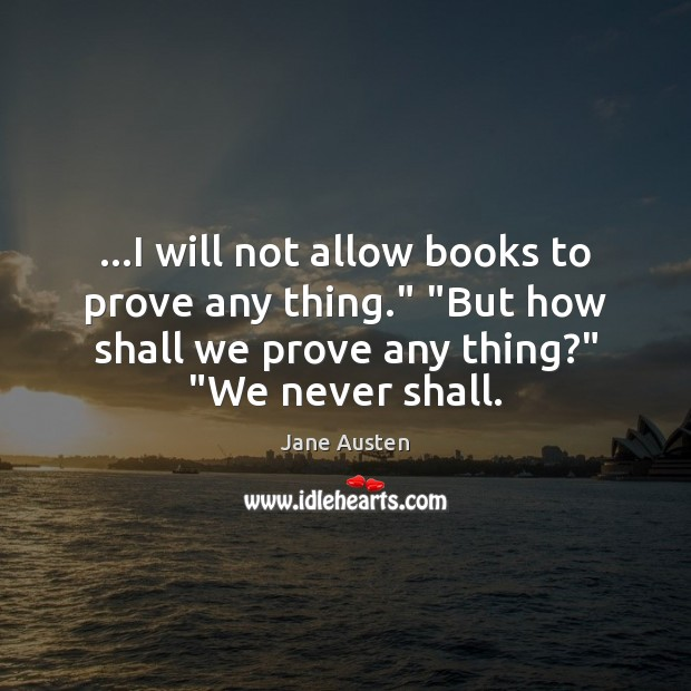 "Image, …I will not allow books to prove any thing."" ""But how shall"