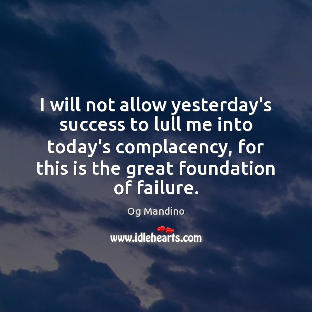 I will not allow yesterday's success to lull me into today's complacency, Og Mandino Picture Quote