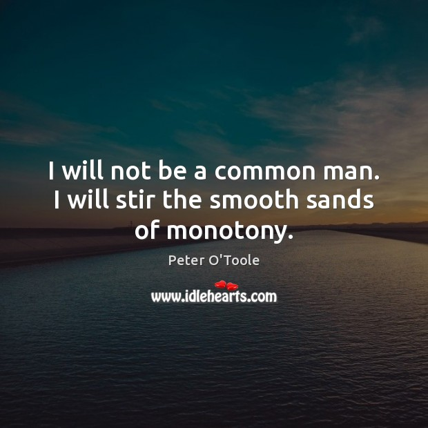 Image, I will not be a common man. I will stir the smooth sands of monotony.