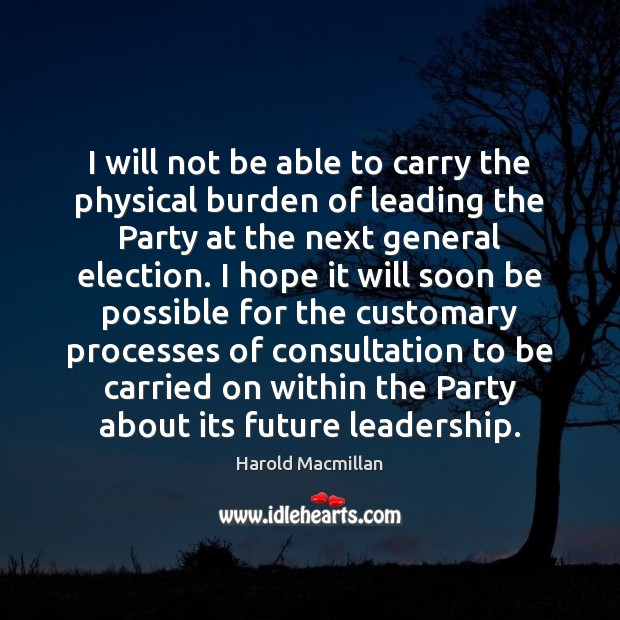 I will not be able to carry the physical burden of leading Harold Macmillan Picture Quote