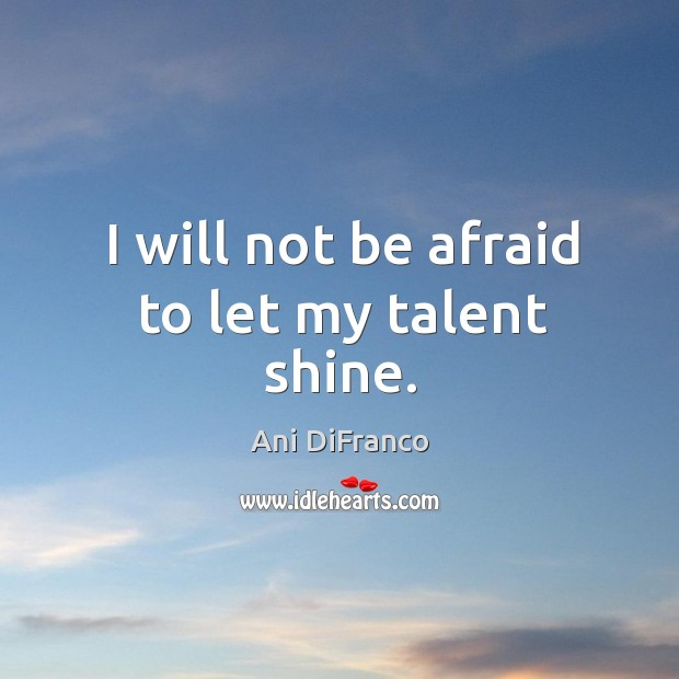 I will not be afraid to let my talent shine. Ani DiFranco Picture Quote