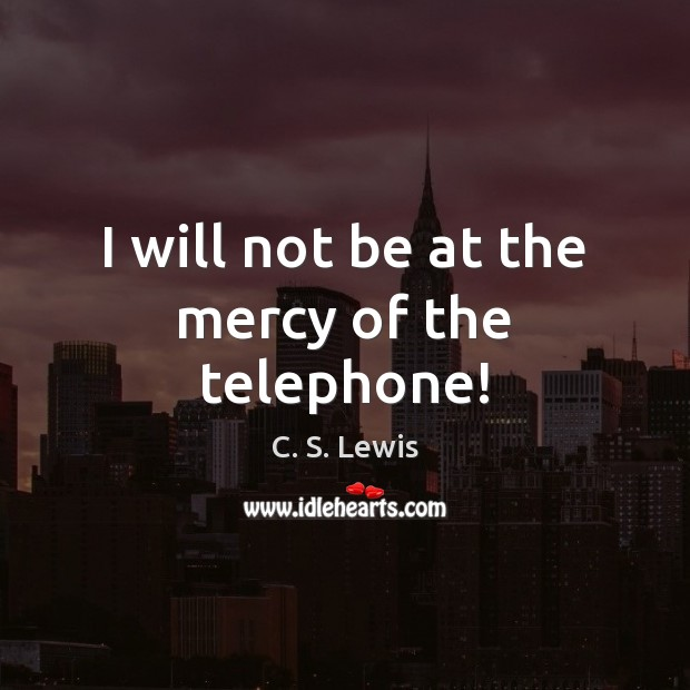 I will not be at the mercy of the telephone! C. S. Lewis Picture Quote
