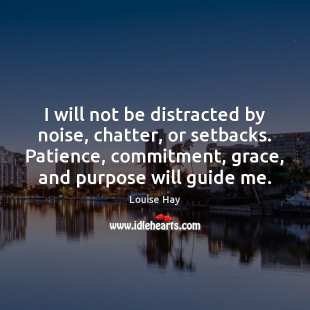 Image, I will not be distracted by noise, chatter, or setbacks. Patience, commitment,