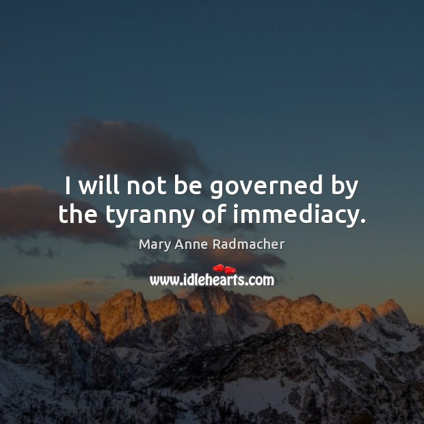 I will not be governed by the tyranny of immediacy. Mary Anne Radmacher Picture Quote
