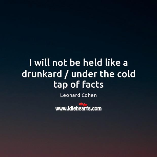 I will not be held like a drunkard / under the cold tap of facts Leonard Cohen Picture Quote