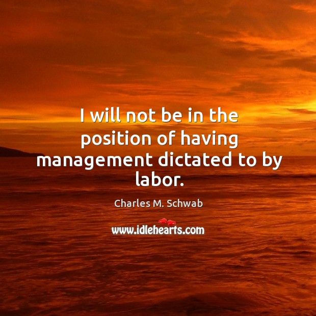 I will not be in the position of having management dictated to by labor. Charles M. Schwab Picture Quote