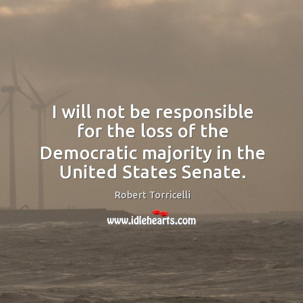 I will not be responsible for the loss of the democratic majority in the united states senate. Image