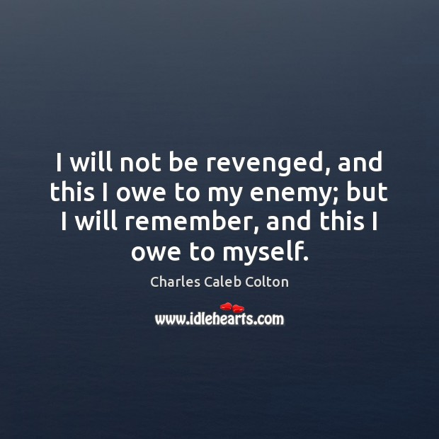 I will not be revenged, and this I owe to my enemy; Charles Caleb Colton Picture Quote