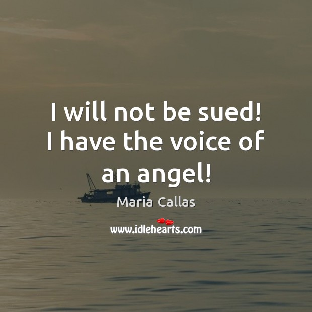 I will not be sued! I have the voice of an angel! Maria Callas Picture Quote