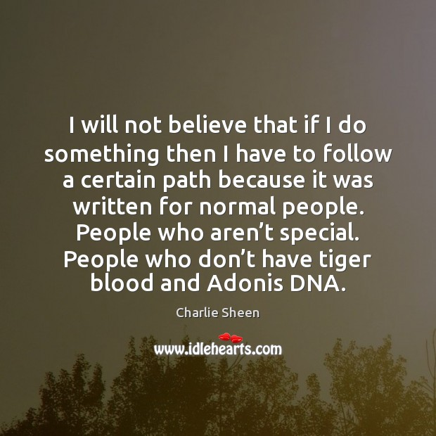 I will not believe that if I do something then I have Charlie Sheen Picture Quote