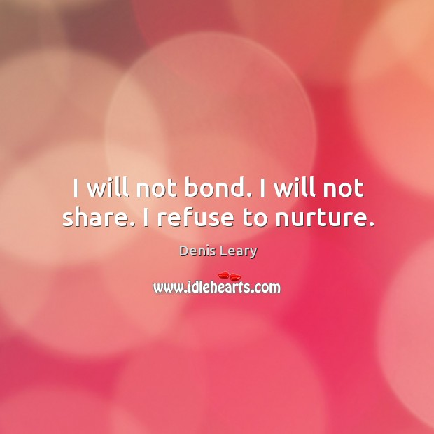 I will not bond. I will not share. I refuse to nurture. Image