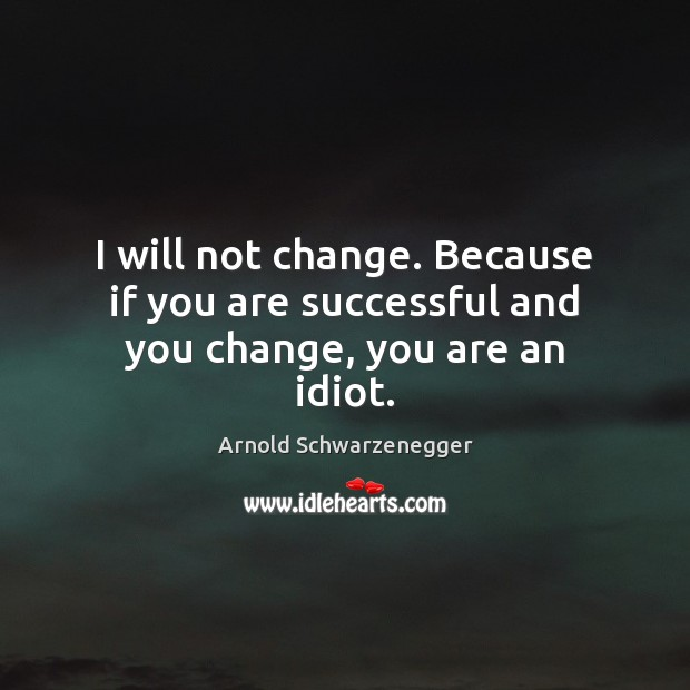 I will not change. Because if you are successful and you change, you are an idiot. Image