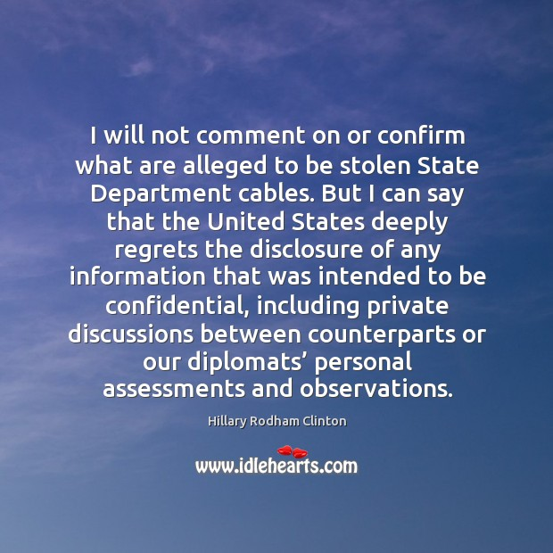 I will not comment on or confirm what are alleged to be stolen state department cables. Hillary Rodham Clinton Picture Quote