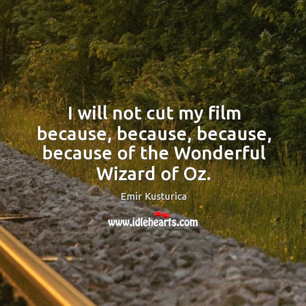 I will not cut my film because, because, because, because of the wonderful wizard of oz. Image